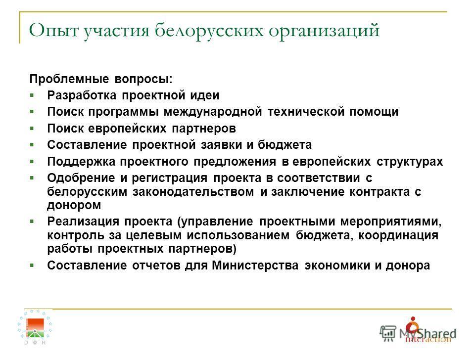 Опыт участия белорусских организаций Проблемные вопросы: Разработка проектной идеи Поиск программы международной технической помощи Поиск европейских партнеров Составление проектной заявки и бюджета Поддержка проектного предложения в европейских стру