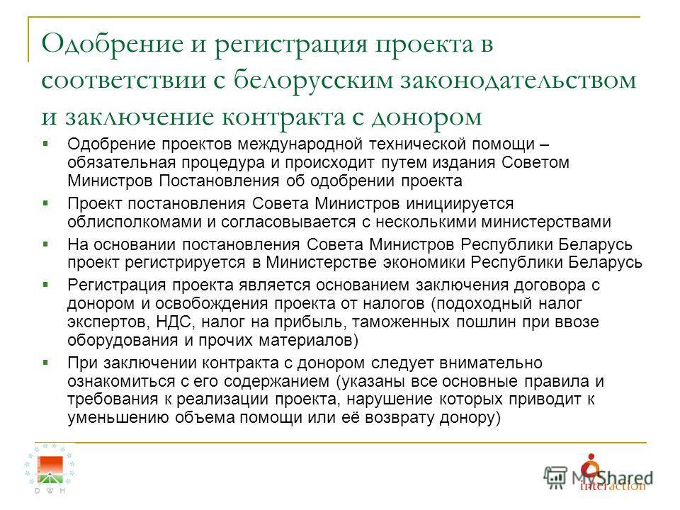 Одобрение и регистрация проекта в соответствии с белорусским законодательством и заключение контракта с донором Одобрение проектов международной технической помощи – обязательная процедура и происходит путем издания Советом Министров Постановления об