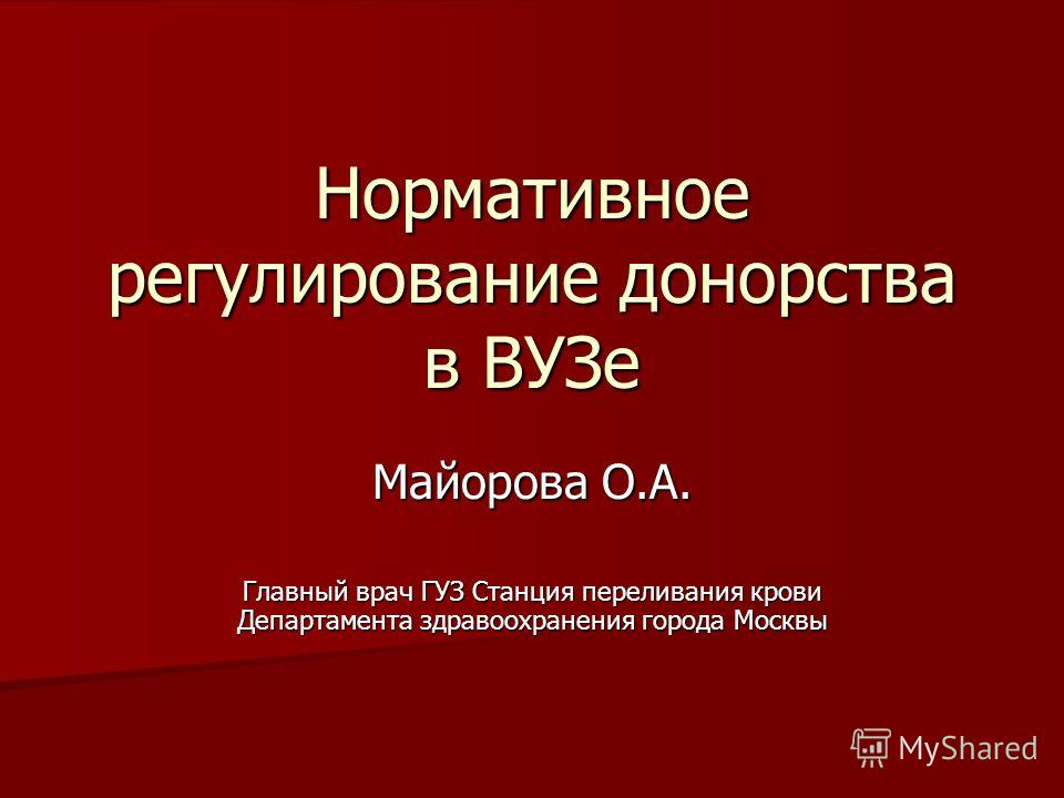 Нормативное регулирование донорства в ВУЗе Майорова О.А. Главный врач ГУЗ Станция переливания крови Департамента здравоохранения города Москвы