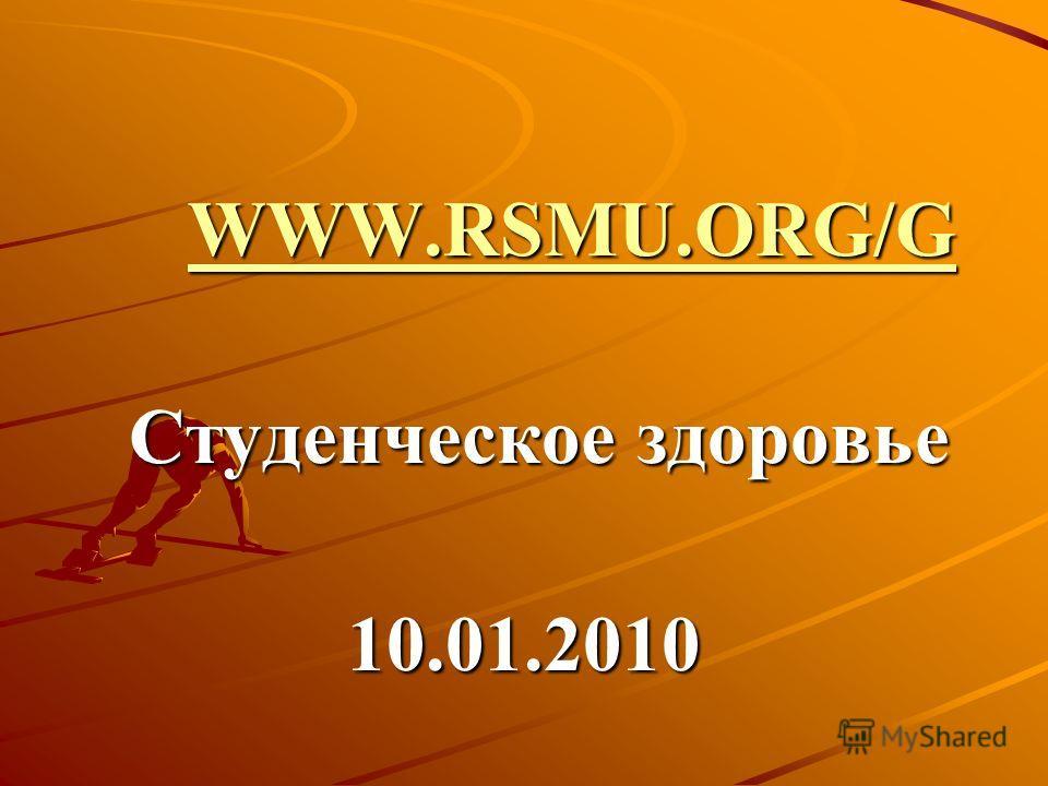 WWW.RSMU.ORG/G WWW.RSMU.ORG/GWWW.RSMU.ORG/GWWW.RSMU.ORG/G Студенческое здоровье Студенческое здоровье10.01.2010