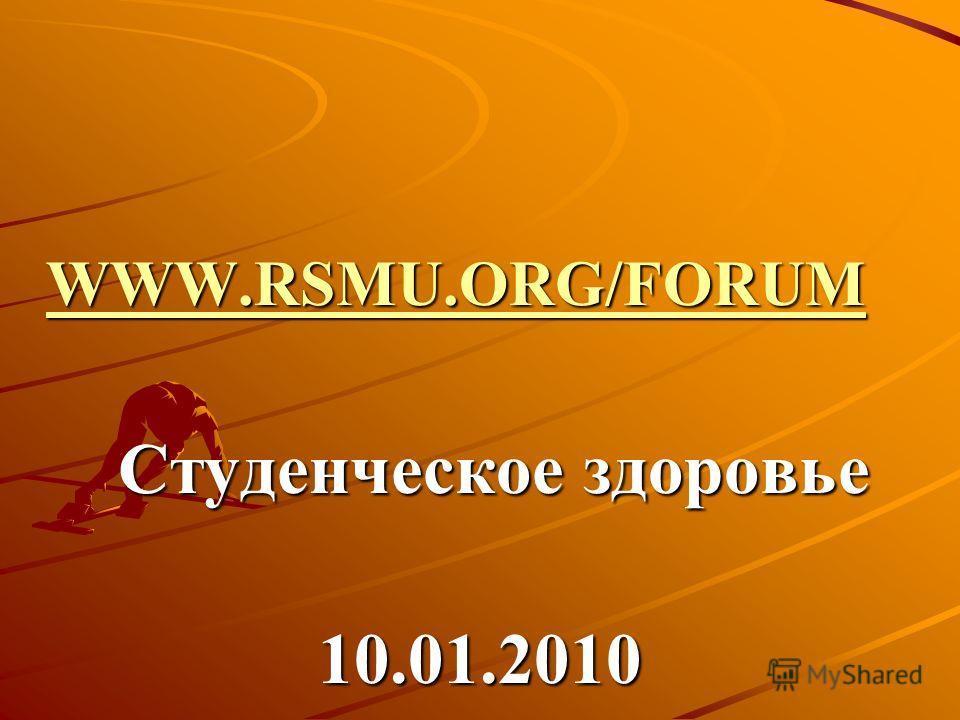 WWW.RSMU.ORG/FORUM WWW.RSMU.ORG/FORUM WWW.RSMU.ORG/FORUM WWW.RSMU.ORG/FORUM Студенческое здоровье Студенческое здоровье10.01.2010