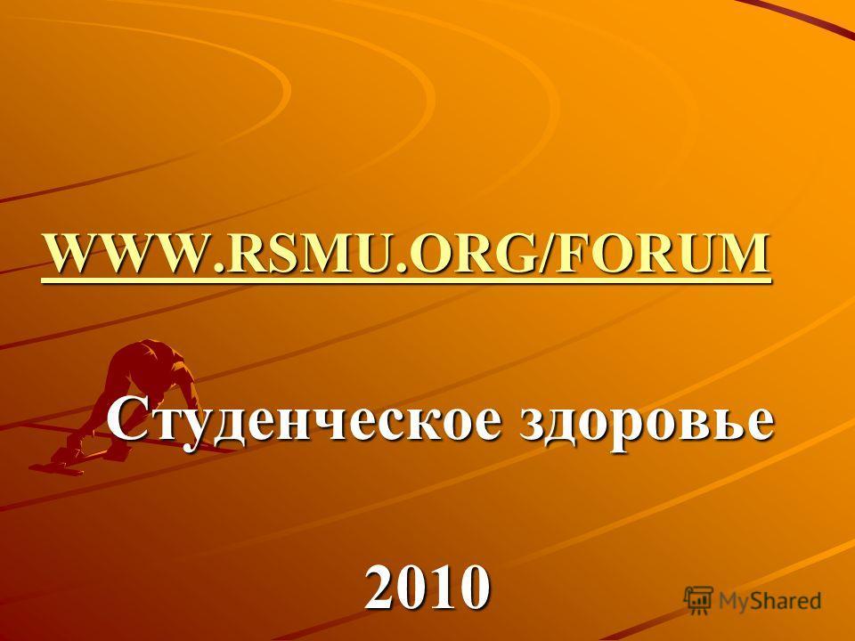 WWW.RSMU.ORG/FORUM WWW.RSMU.ORG/FORUM WWW.RSMU.ORG/FORUM WWW.RSMU.ORG/FORUM Студенческое здоровье Студенческое здоровье2010