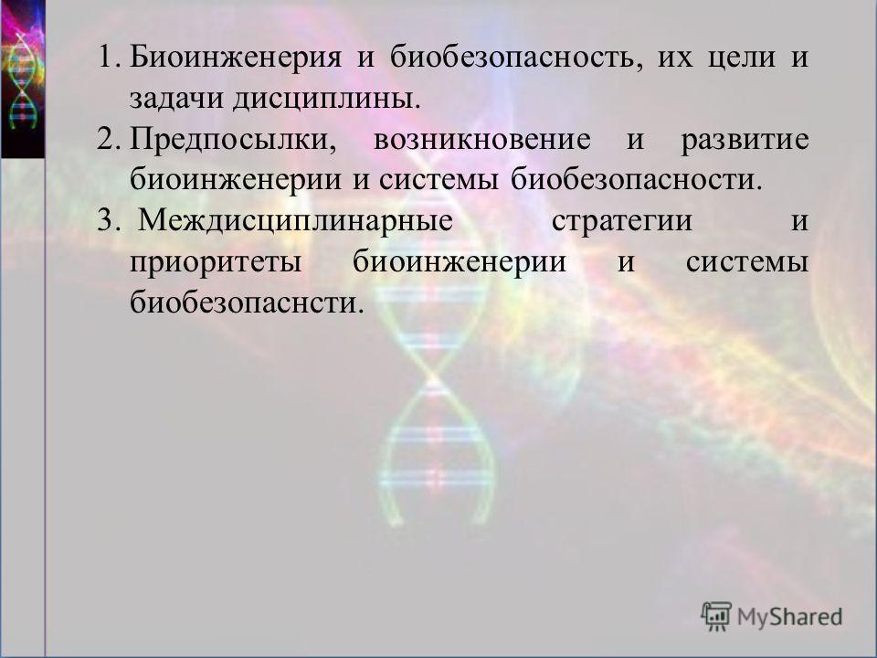 1.Биоинженерия и биобезопасность, их цели и задачи дисциплины. 2.Предпосылки, возникновение и развитие биоинженерии и системы биобезопасности. 3. Междисциплинарные стратегии и приоритеты биоинженерии и системы биобезопаснсти.