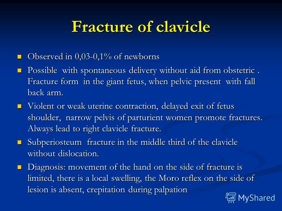 Fracture of clavicle Observed in 0,03-0,1% of newborns Observed in 0,03-0,1% of newborns Possible with spontaneous delivery without aid from obstetric. Fracture form in the giant fetus, when pelvic present with fall back arm. Possible with spontaneou