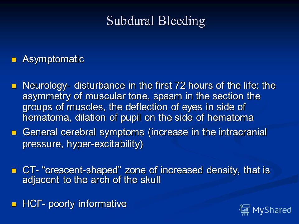 Subdural Bleeding Asymptomatic Asymptomatic Neurology- disturbance in the first 72 hours of the life: the asymmetry of muscular tone, spasm in the section the groups of muscles, the deflection of eyes in side of hematoma, dilation of pupil on the sid