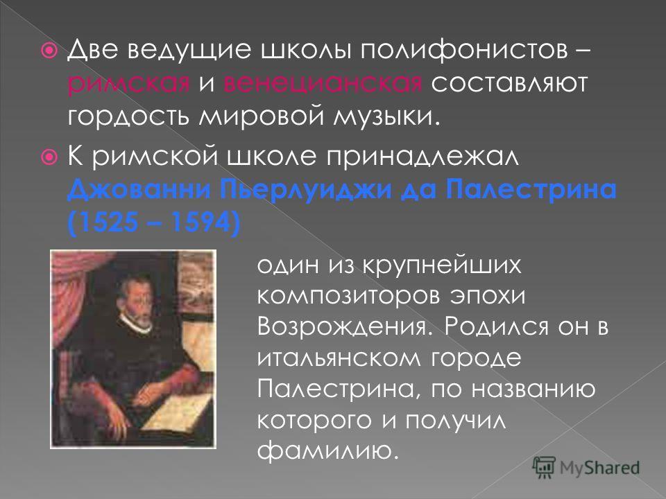 Две ведущие школы полифонистов – римская и венецианская составляют гордость мировой музыки. К римской школе принадлежал Джованни Пьерлуиджи да Палестрина (1525 – 1594) один из крупнейших композиторов эпохи Возрождения. Родился он в итальянском городе
