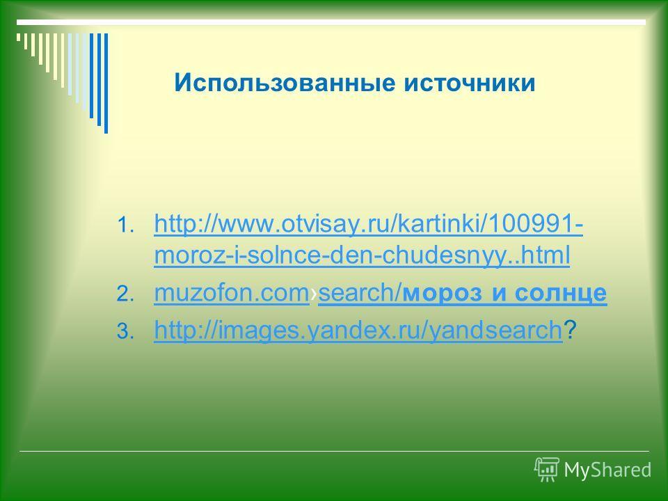 1. http://www.otvisay.ru/kartinki/100991- moroz-i-solnce-den-chudesnyy..html http://www.otvisay.ru/kartinki/100991- moroz-i-solnce-den-chudesnyy..html 2. muzofon.comsearch/мороз и солнце muzofon.comsearch/мороз и солнце 3. http://images.yandex.ru/yan