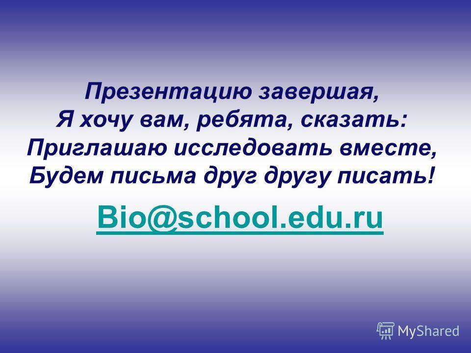 Презентацию завершая, Я хочу вам, ребята, сказать: Приглашаю исследовать вместе, Будем письма друг другу писать! Bio@school.edu.ru