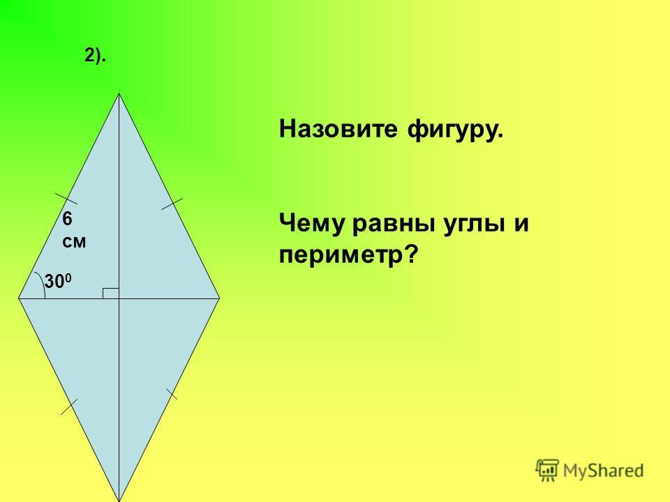 2). 6 см 30 0 Назовите фигуру. Чему равны углы и периметр?