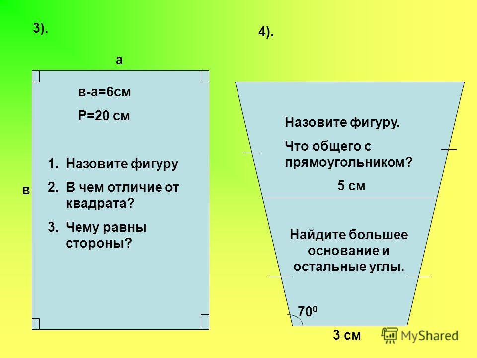 3). а в в-а=6см Р=20 см 1.Назовите фигуру 2.В чем отличие от квадрата? 3.Чему равны стороны? 4). 3 см 5 см 70 0 Назовите фигуру. Что общего с прямоугольником? Найдите большее основание и остальные углы.