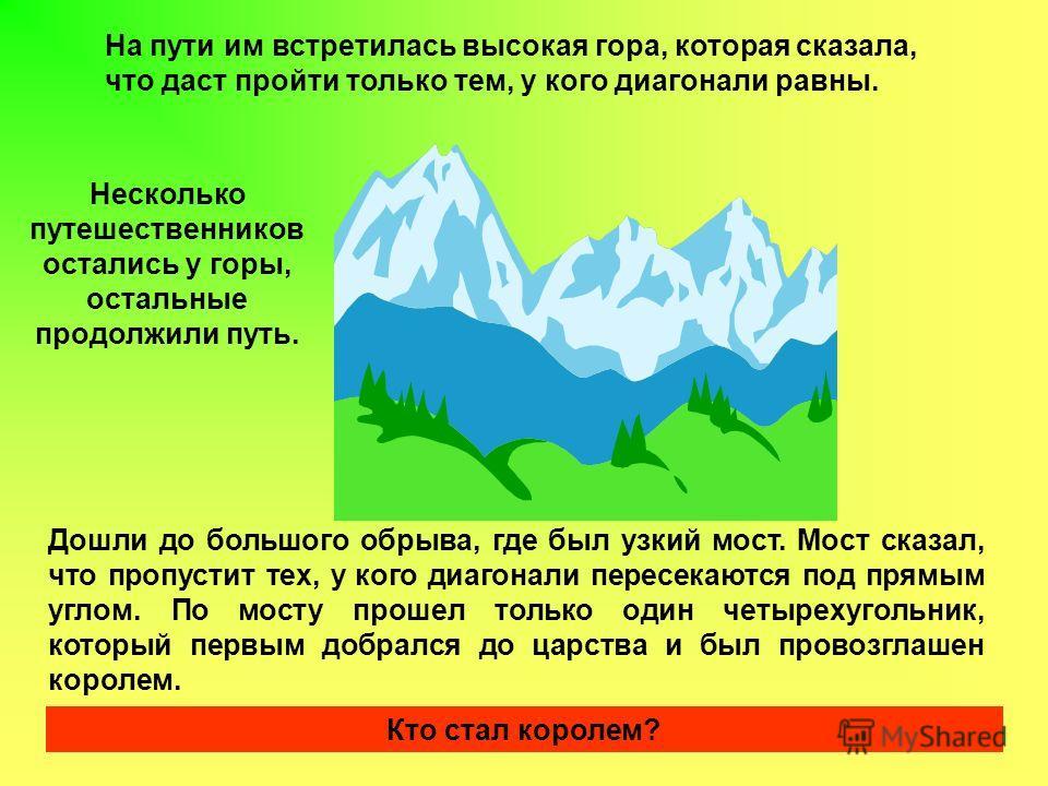 На пути им встретилась высокая гора, которая сказала, что даст пройти только тем, у кого диагонали равны. Несколько путешественников остались у горы, остальные продолжили путь. Дошли до большого обрыва, где был узкий мост. Мост сказал, что пропустит