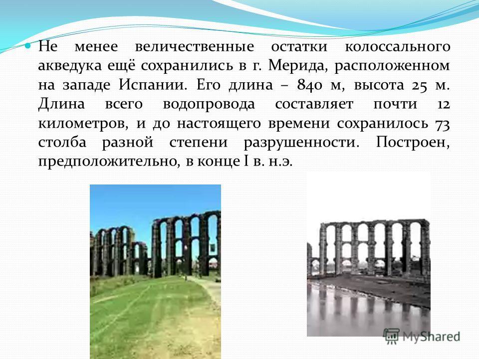 Не менее величественные остатки колоссального акведука ещё сохранились в г. Мерида, расположенном на западе Испании. Его длина – 840 м, высота 25 м. Длина всего водопровода составляет почти 12 километров, и до настоящего времени сохранилось 73 столба