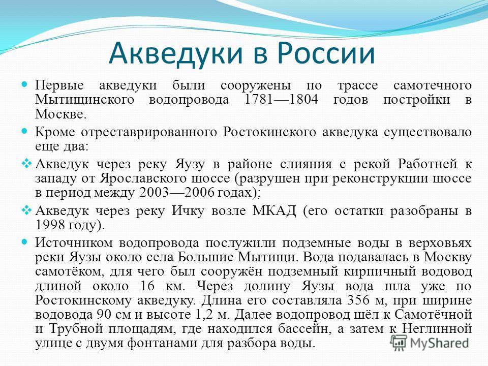 Акведуки в России Первые акведуки были сооружены по трассе самотечного Мытищинского водопровода 17811804 годов постройки в Москве. Кроме отреставрированного Ростокинского акведука существовало еще два: Акведук через реку Яузу в районе слияния с рекой