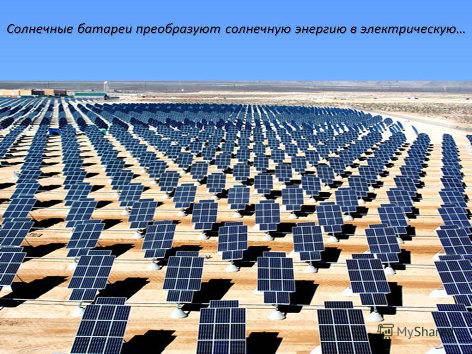 Солнечные батареи преобразуют солнечную энергию в электрическую…