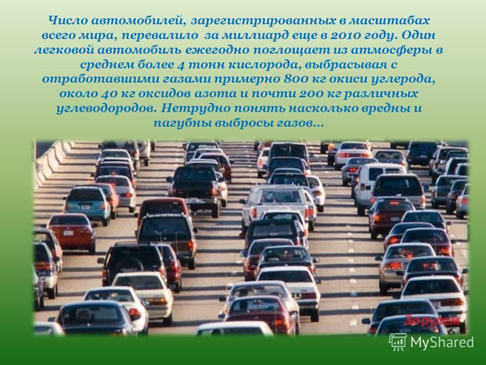 Число автомобилей, зарегистрированных в масштабах всего мира, перевалило за миллиард еще в 2010 году. Один легковой автомобиль ежегодно поглощает из атмосферы в среднем более 4 тонн кислорода, выбрасывая с отработавшими газами примерно 800 кг окиси у