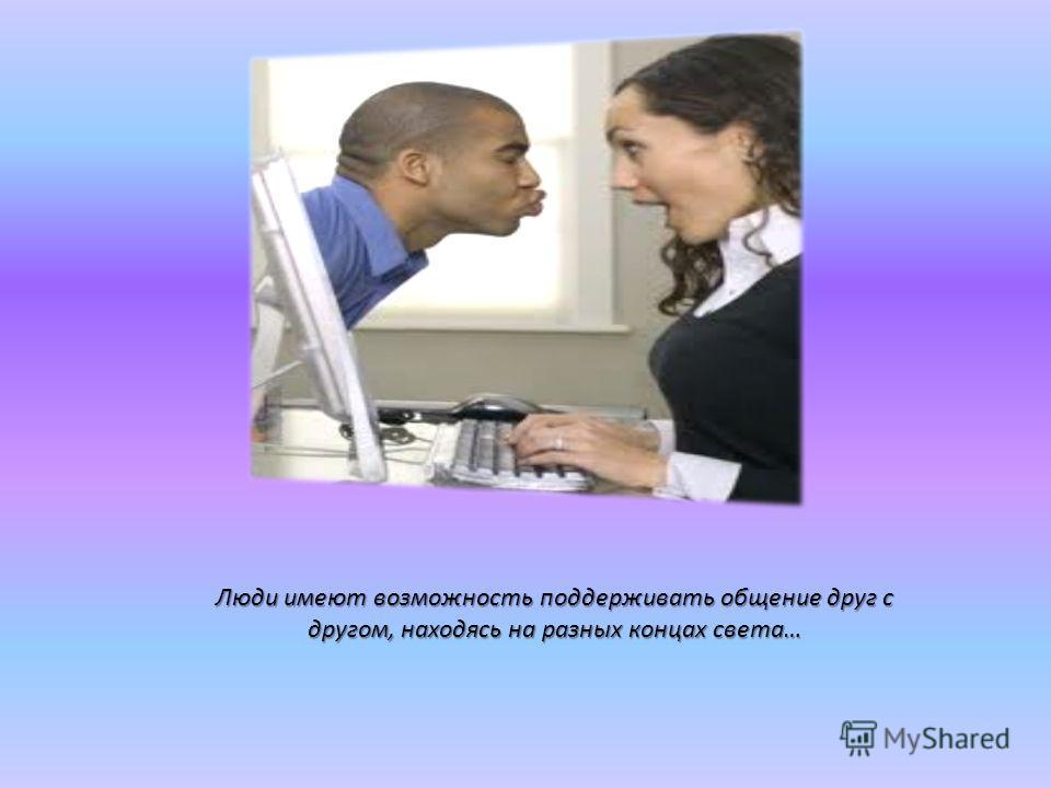 Люди имеют возможность поддерживать общение друг с другом, находясь на разных концах света…