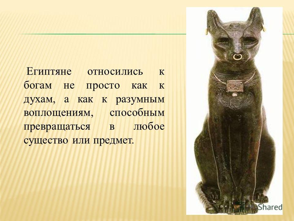 Египтяне относились к богам не просто как к духам, а как к разумным воплощениям, способным превращаться в любое существо или предмет.