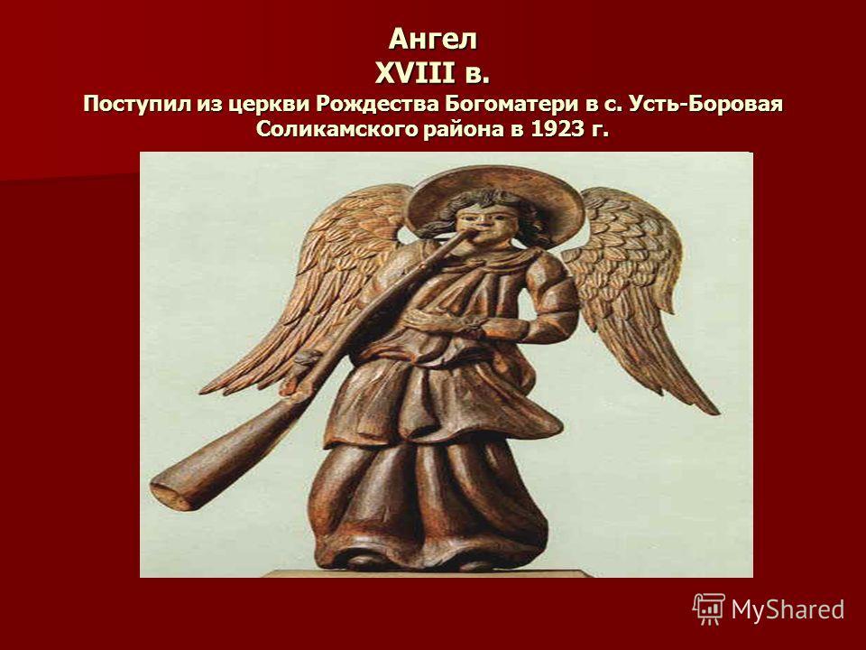 Ангел ХVIII в. Поступил из церкви Рождества Богоматери в с. Усть-Боровая Соликамского района в 1923 г.