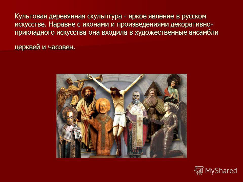 Культовая деревянная скульптура - яркое явление в русском искусстве. Наравне с иконами и произведениями декоративно- прикладного искусства она входила в художественные ансамбли церквей и часовен.