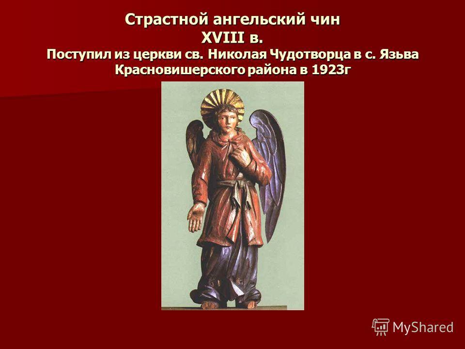 Страстной ангельский чин ХVIII в. Поступил из церкви св. Николая Чудотворца в с. Язьва Красновишерского района в 1923г