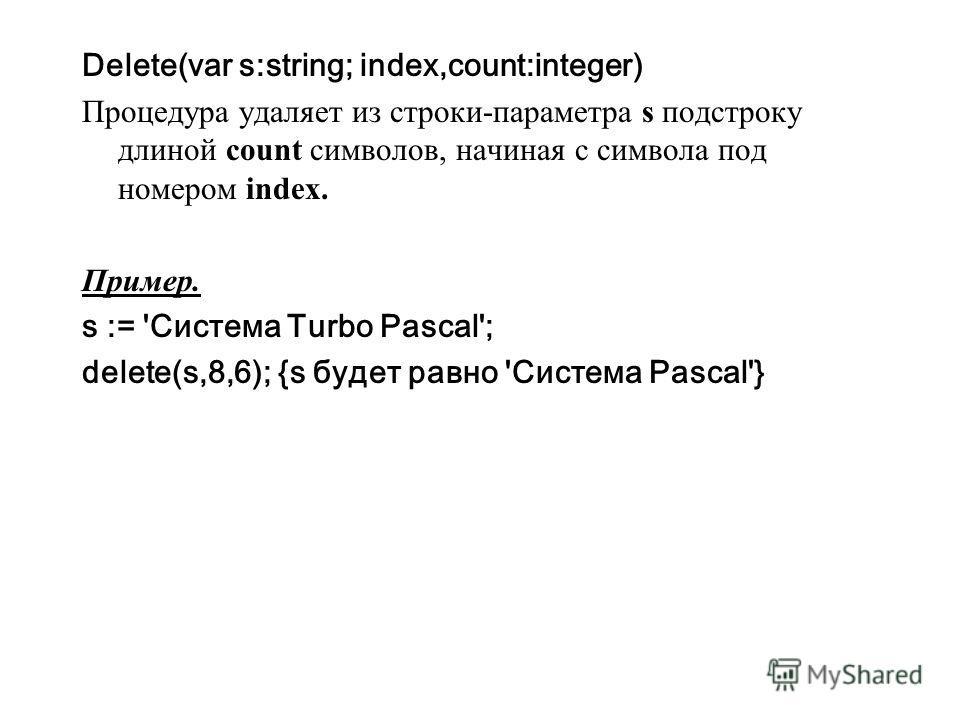 Delete(var s:string; index,count:integer) Процедура удаляет из строки-параметра s подстроку длиной count символов, начиная с символа под номером index. Пример. s := 'Система Turbo Pascal'; delete(s,8,6); {s будет равно 'Система Pascal'}