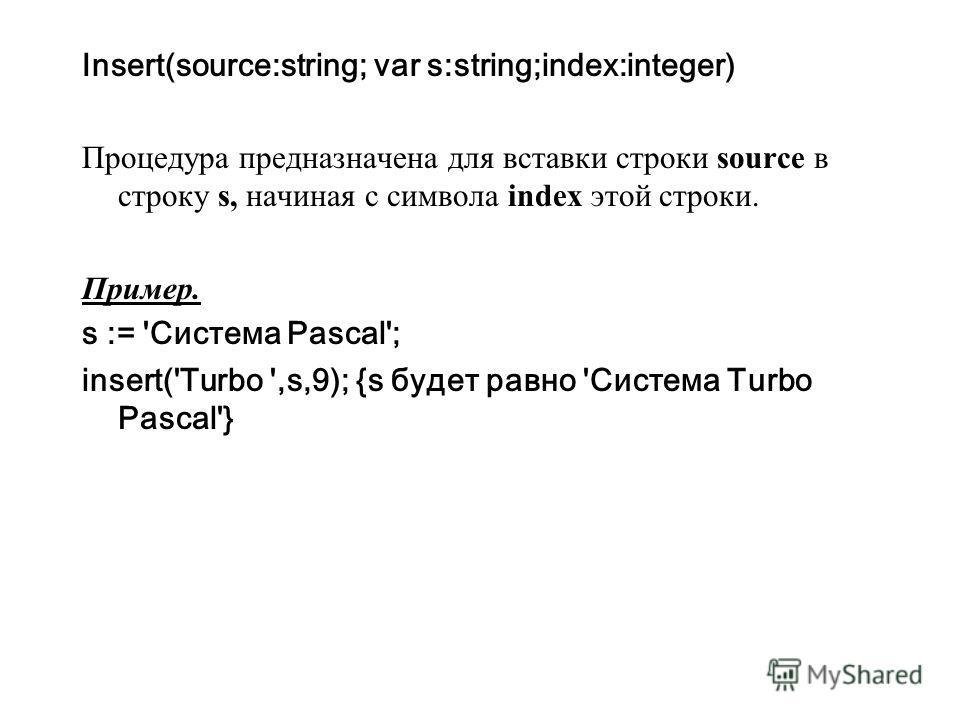 Insert(source:string; var s:string;index:integer) Процедура предназначена для вставки строки source в строку s, начиная с символа index этой строки. Пример. s := 'Система Pascal'; insert('Turbo ',s,9); {s будет равно 'Система Turbo Pascal'}