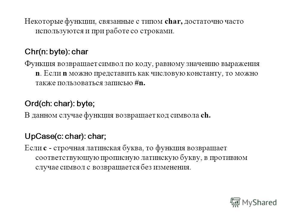 Некоторые функции, связанные с типом char, достаточно часто используются и при работе со строками. Chr(n: byte): char Функция возвращает символ по коду, равному значению выражения n. Если n можно представить как числовую константу, то можно также пол