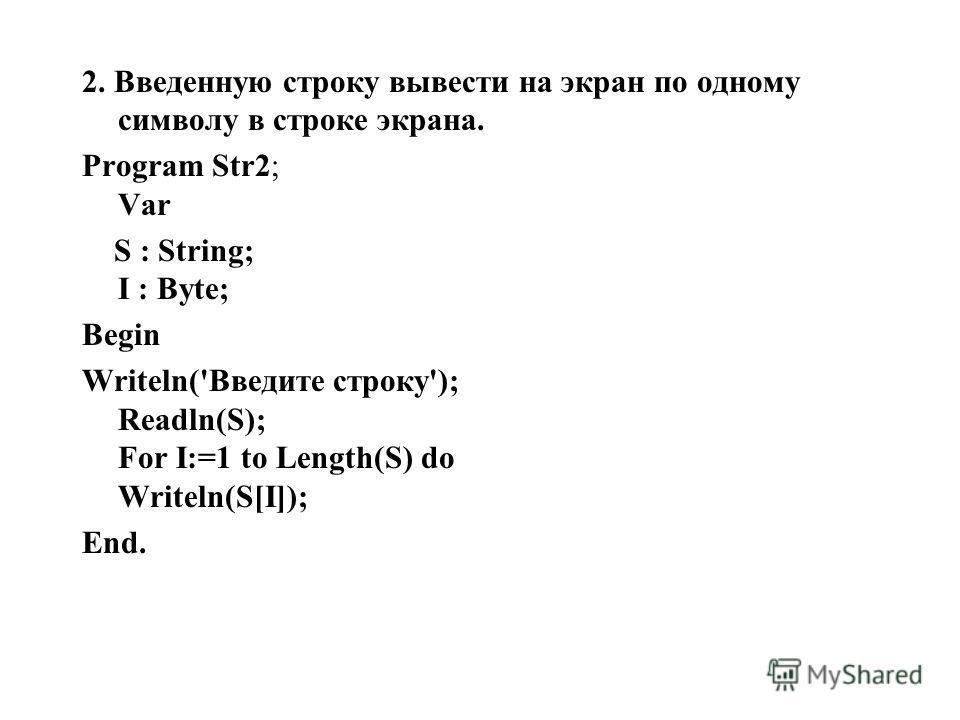 2. Введенную строку вывести на экран по одному символу в строке экрана. Program Str2; Var S : String; I : Byte; Begin Writeln('Введите строку'); Readln(S); For I:=1 to Length(S) do Writeln(S[I]); End.
