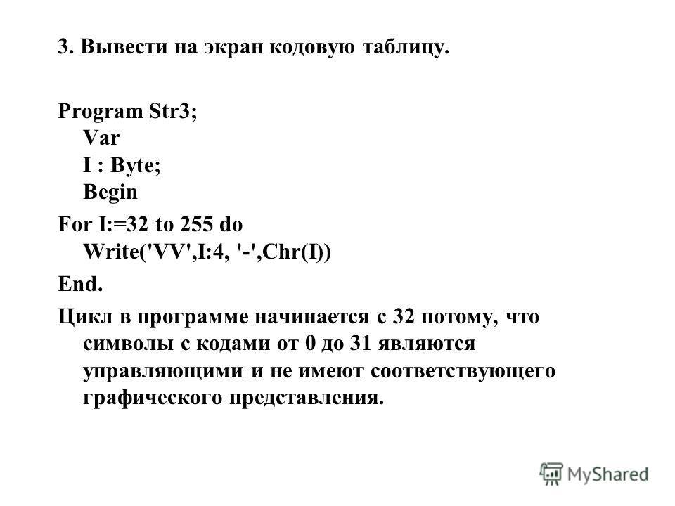 3. Вывести на экран кодовую таблицу. Program Str3; Var I : Byte; Begin For I:=32 to 255 do Write('VV',I:4, '-',Chr(I)) End. Цикл в программе начинается с 32 потому, что символы с кодами от 0 до 31 являются управляющими и не имеют соответствующего гра
