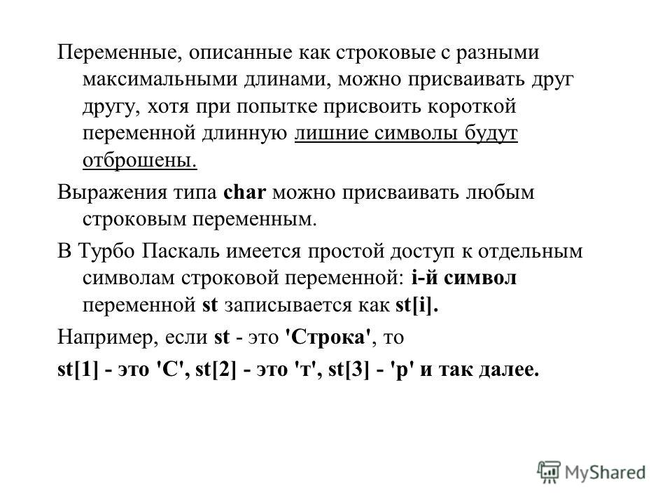 Переменные, описанные как строковые с разными максимальными длинами, можно присваивать друг другу, хотя при попытке присвоить короткой переменной длинную лишние символы будут отброшены. Выражения типа char можно присваивать любым строковым переменным