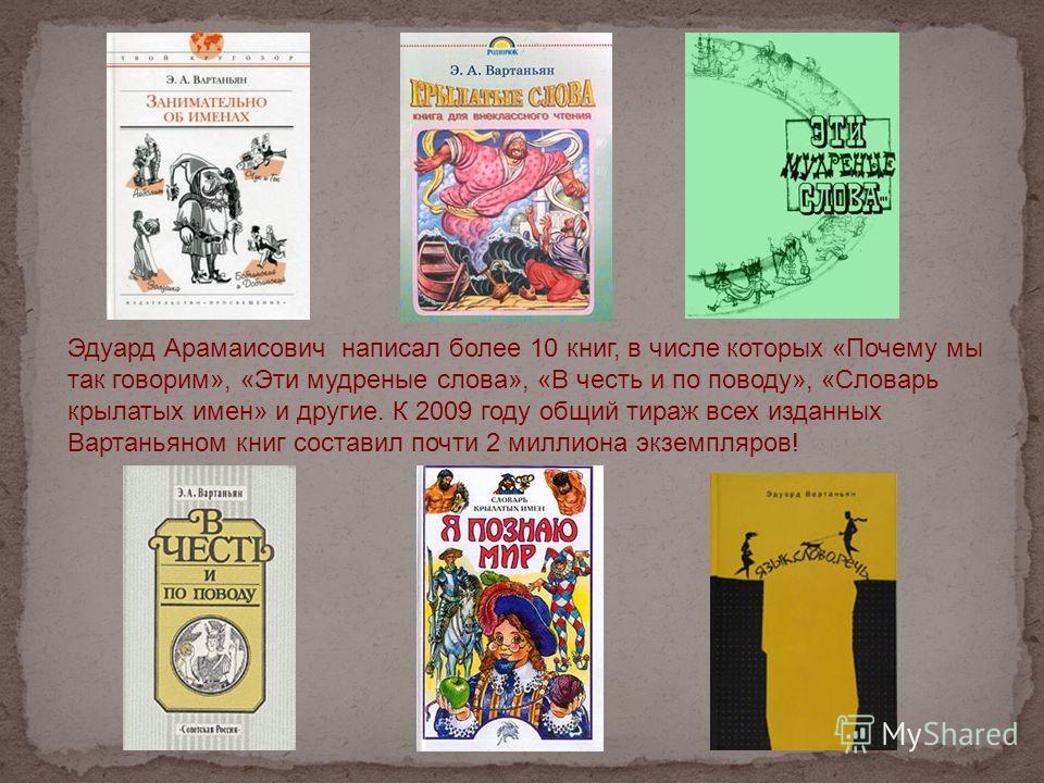 Эдуард Арамаисович написал более 10 книг, в числе которых «Почему мы так говорим», «Эти мудреные слова», «В честь и по поводу», «Словарь крылатых имен» и другие. К 2009 году общий тираж всех изданных Вартаньяном книг составил почти 2 миллиона экземпл