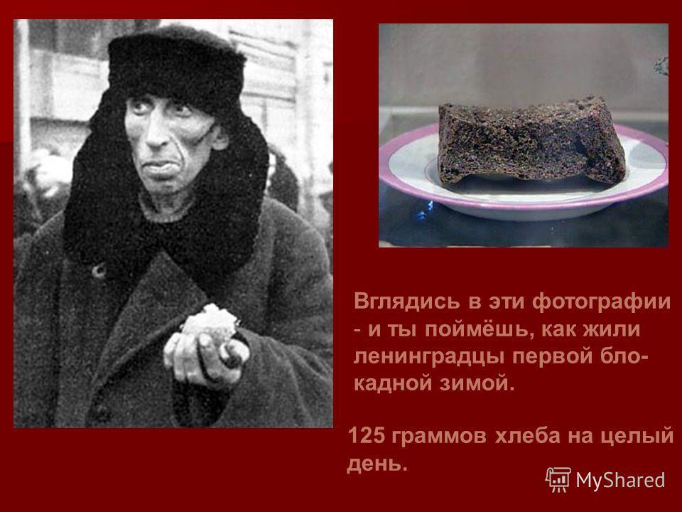Вглядись в эти фотографии - и ты поймёшь, как жили ленинградцы первой бло- кадной зимой. 125 граммов хлеба на целый день.