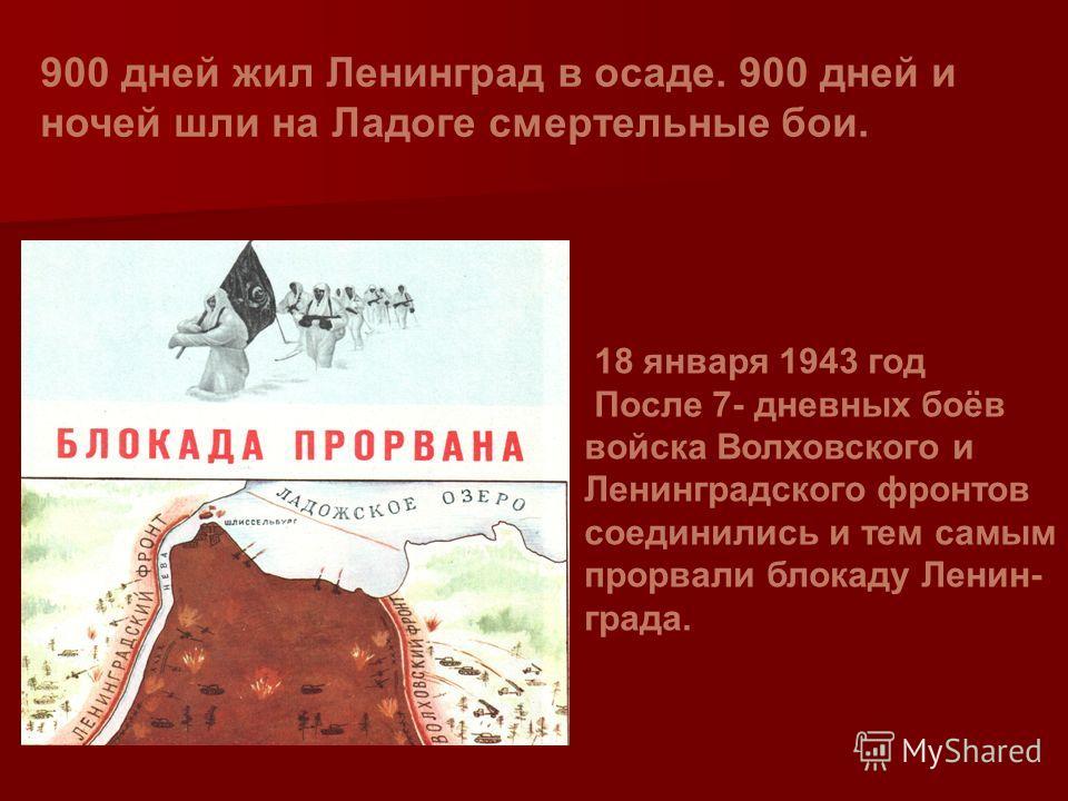 18 января 1943 год После 7- дневных боёв войска Волховского и Ленинградского фронтов соединились и тем самым прорвали блокаду Ленин- града. 900 дней жил Ленинград в осаде. 900 дней и ночей шли на Ладоге смертельные бои.