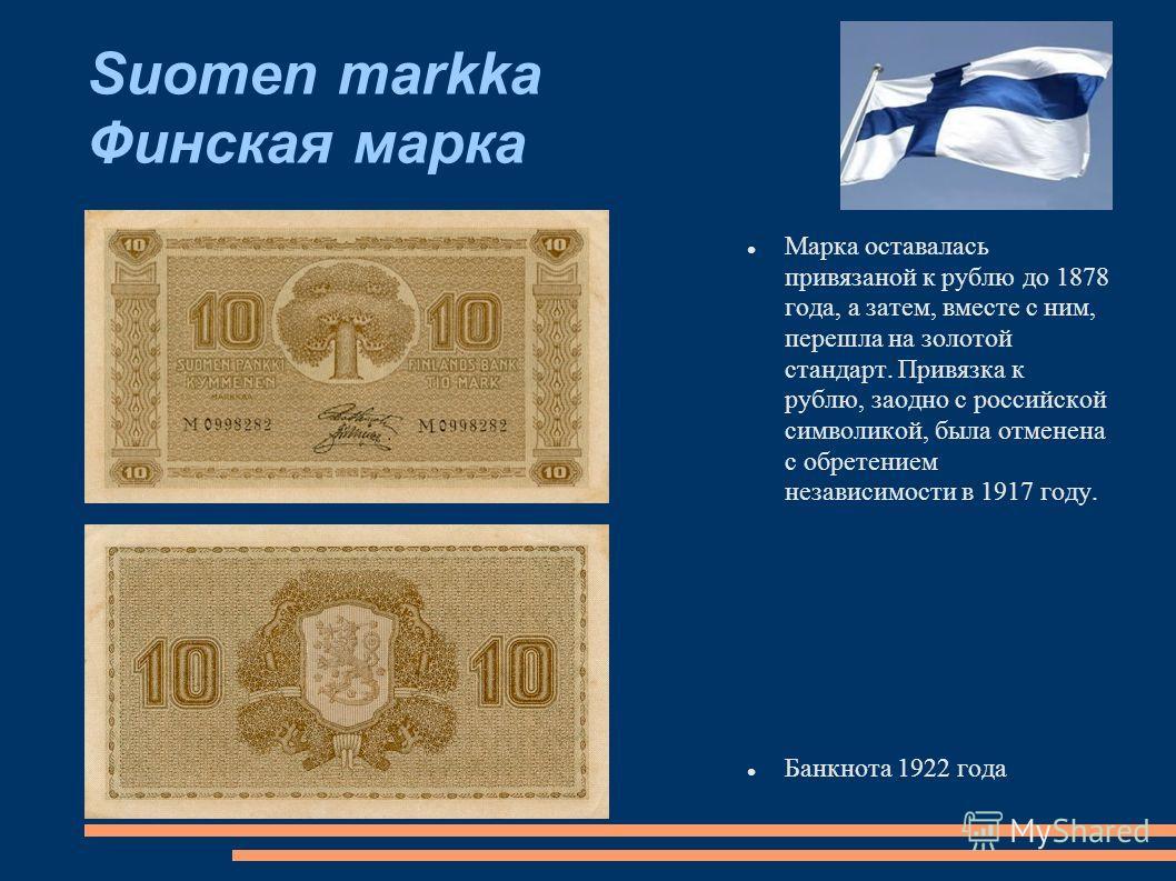 Suomen markka Финская марка Марка оставалась привязаной к рублю до 1878 года, а затем, вместе с ним, перешла на золотой стандарт. Привязка к рублю, заодно с российской символикой, была отменена с обретением независимости в 1917 году. Банкнота 1922 го