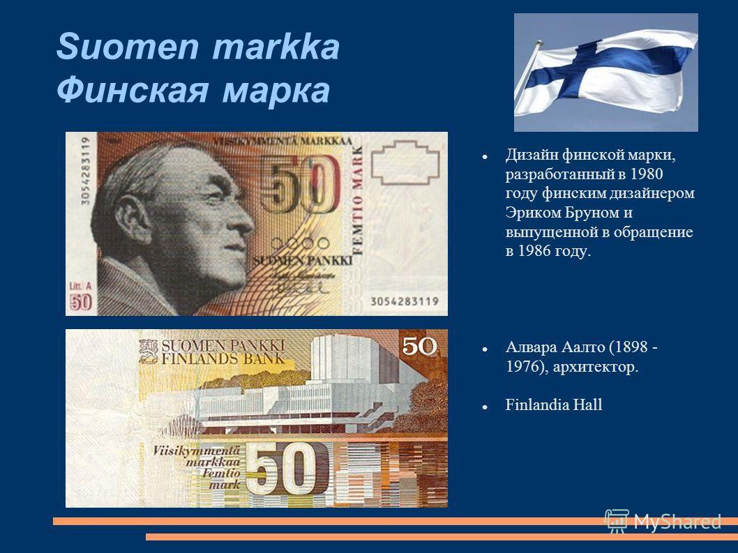 Suomen markka Финская марка Дизайн финской марки, разработанный в 1980 году финским дизайнером Эриком Бруном и выпущенной в обращение в 1986 году. Алвара Аалто (1898 - 1976), архитектор. Finlandia Hall