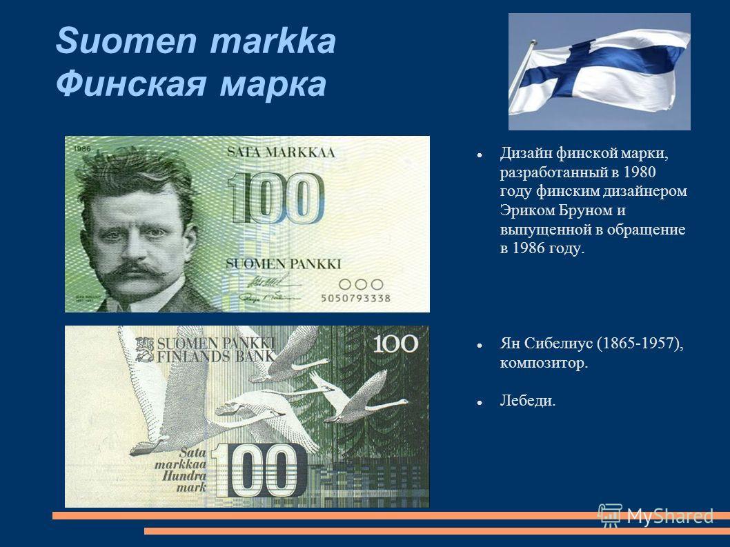 Suomen markka Финская марка Дизайн финской марки, разработанный в 1980 году финским дизайнером Эриком Бруном и выпущенной в обращение в 1986 году. Ян Сибелиус (1865-1957), композитор. Лебеди.