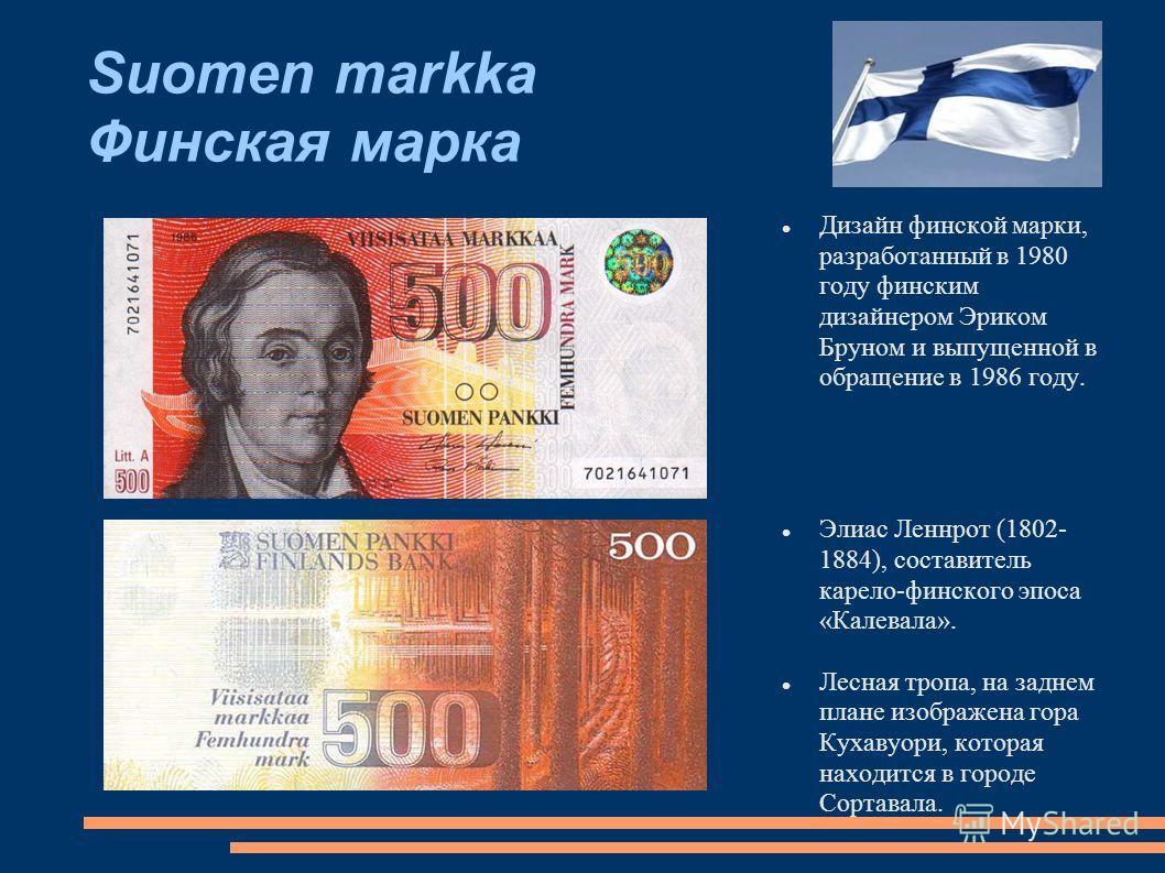 Suomen markka Финская марка Дизайн финской марки, разработанный в 1980 году финским дизайнером Эриком Бруном и выпущенной в обращение в 1986 году. Элиас Леннрот (1802- 1884), составитель карело-финского эпоса «Калевала». Лесная тропа, на заднем плане