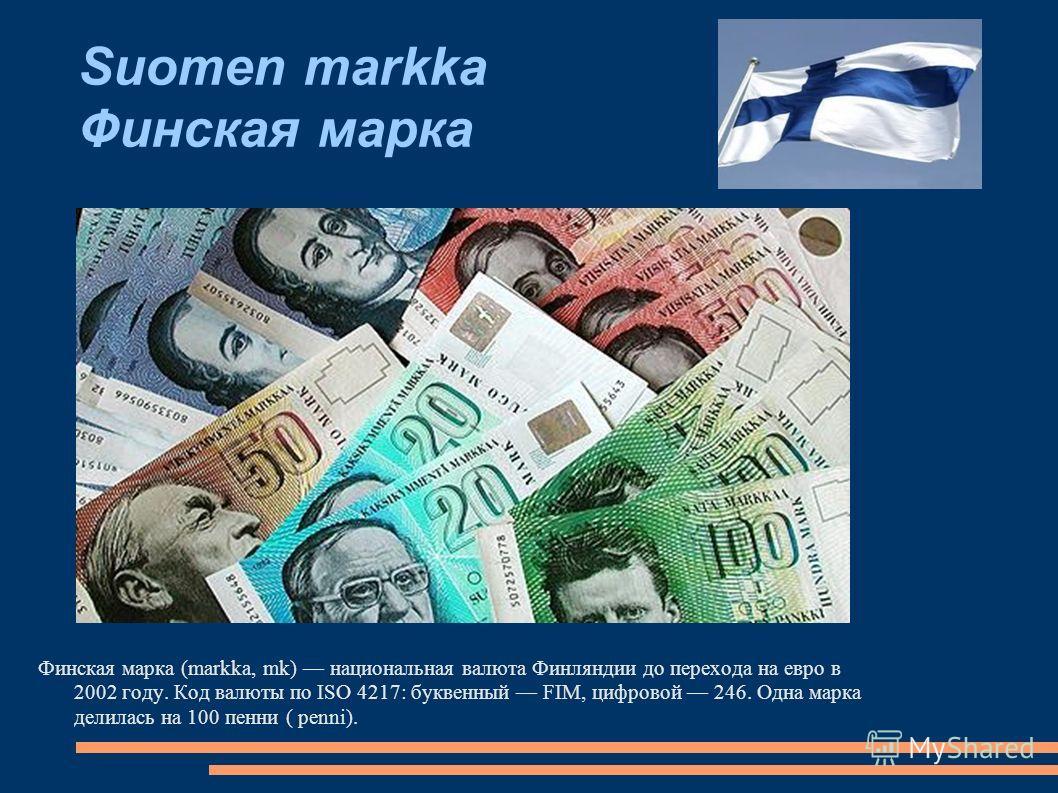 Финская марка (markka, mk) национальная валюта Финляндии до перехода на евро в 2002 году. Код валюты по ISO 4217: буквенный FIM, цифровой 246. Одна марка делилась на 100 пенни ( penni).