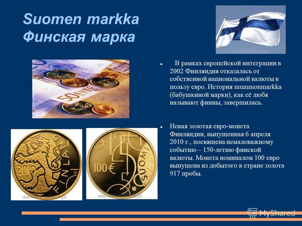 Suomen markka Финская марка В рамках европейской интеграции в 2002 Финляндия отказалась от собственной национальной валюты в пользу евро. История mummonmarkka (бабушкиной марки), как её любя называют финны, завершилась. Новая золотая евро-монета Финл