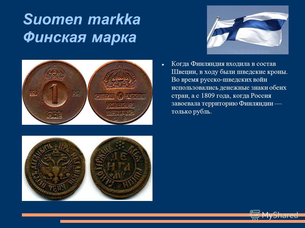 Suomen markka Финская марка Когда Финляндия входила в состав Швеции, в ходу были шведские кроны. Во время русско-шведских войн использовались денежные знаки обеих стран, а с 1809 года, когда Россия завоевала территорию Финляндии только рубль.