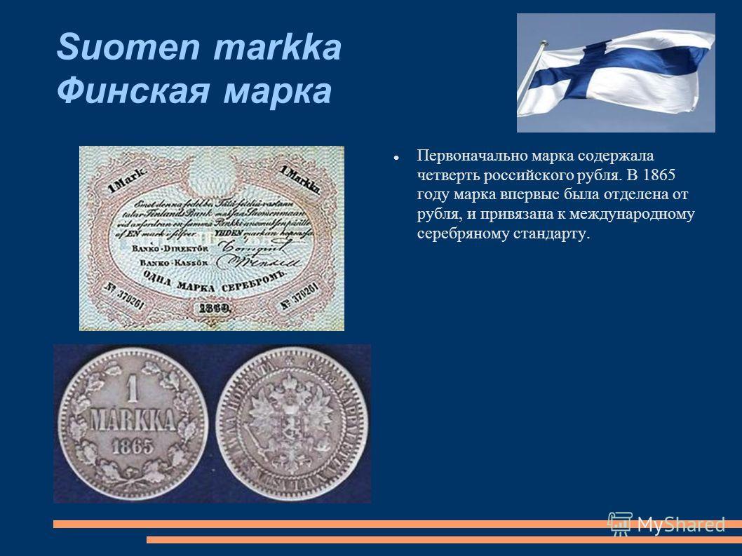Suomen markka Финская марка Первоначально марка содержала четверть российского рубля. В 1865 году марка впервые была отделена от рубля, и привязана к международному серебряному стандарту.