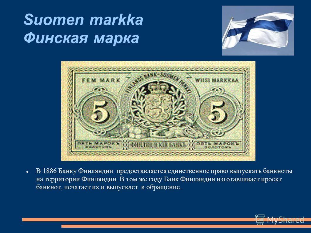 Suomen markka Финская марка В 1886 Банку Финляндии предоставляется единственное право выпускать банкноты на территории Финляндии. В том же году Банк Финляндии изготавливает проект банкнот, печатает их и выпускает в обращение.
