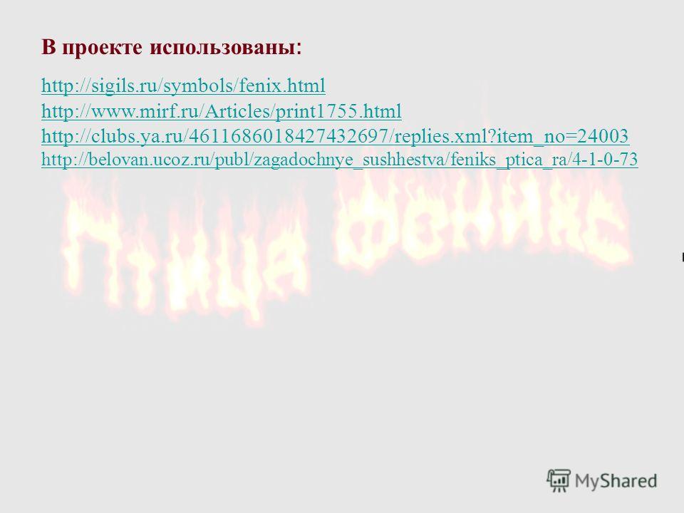 В проекте использованы : http://sigils.ru/symbols/fenix.html http://www.mirf.ru/Articles/print1755.html http://clubs.ya.ru/4611686018427432697/replies.xml?item_no=24003 http://belovan.ucoz.ru/publ/zagadochnye_sushhestva/feniks_ptica_ra/4-1-0-73