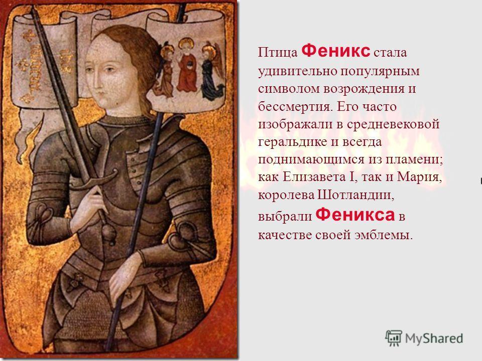 Птица Феникс стала удивительно популярным символом возрождения и бессмертия. Его часто изображали в средневековой геральдике и всегда поднимающимся из пламени; как Елизавета I, так и Мария, королева Шотландии, выбрали Феникса в качестве своей эмблемы