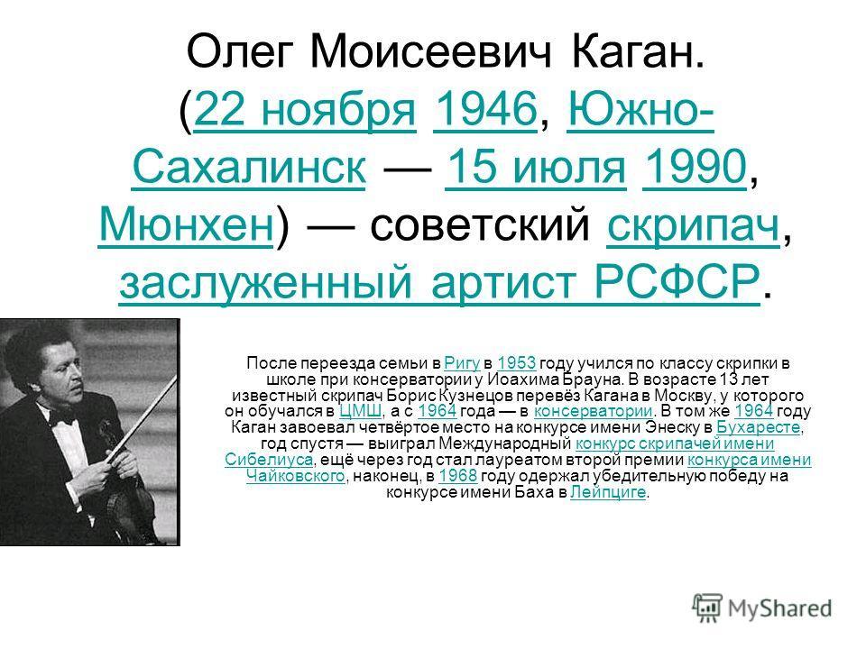 Олег Моисеевич Каган. (22 ноября 1946, Южно- Сахалинск 15 июля 1990, Мюнхен) советский скрипач, заслуженный артист РСФСР.22 ноября1946Южно- Сахалинск15 июля1990 Мюнхенскрипач заслуженный артист РСФСР После переезда семьи в Ригу в 1953 году учился по