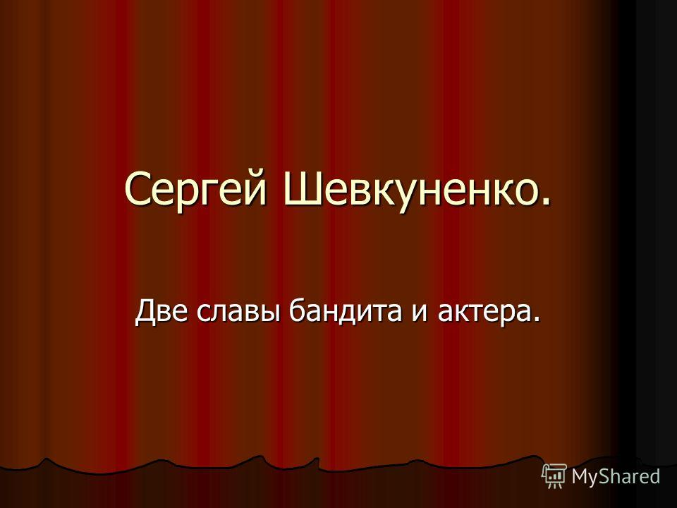 Сергей Шевкуненко. Две славы бандита и актера.