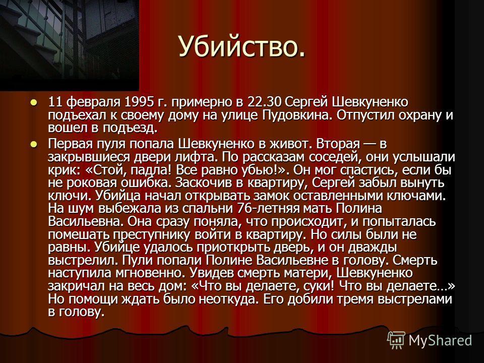 Убийство. 11 февраля 1995 г. примерно в 22.30 Сергей Шевкуненко подъехал к своему дому на улице Пудовкина. Отпустил охрану и вошел в подъезд. 11 февраля 1995 г. примерно в 22.30 Сергей Шевкуненко подъехал к своему дому на улице Пудовкина. Отпустил ох