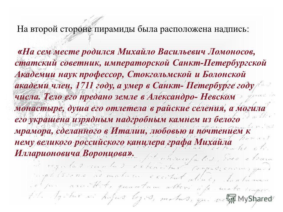 На второй стороне пирамиды была расположена надпись: « На сем месте родился Михайло Васильевич Ломоносов, статский советник, императорской Санкт-Петербургской Академии наук профессор, Стокгольмской и Болонской академи член, 1711 году, а умер в Санкт-