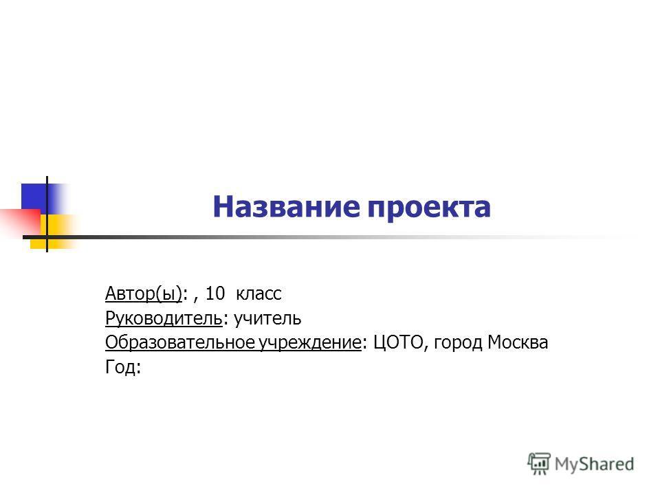 Название проекта Автор(ы):, 10 класс Руководитель: учитель Образовательное учреждение: ЦОТО, город Москва Год: