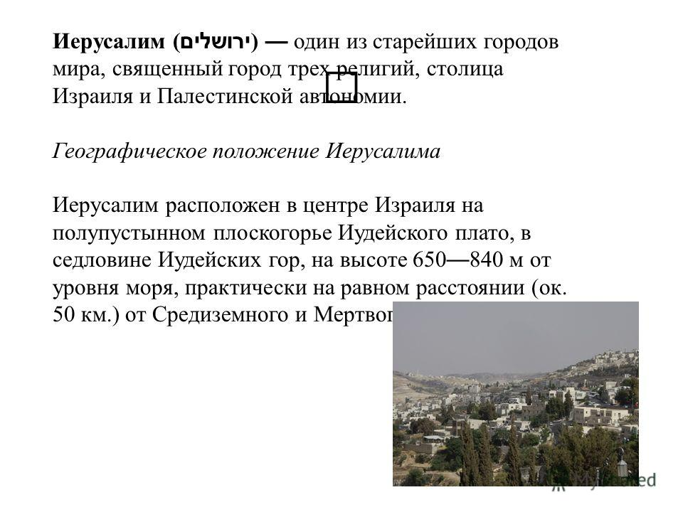 Иерусалим (ירושלים ) один из старейших городов мира, священный город трех религий, столица Израиля и Палестинской автономии. Географическое положение Иерусалима Иерусалим расположен в центре Израиля на полупустынном плоскогорье Иудейского плато, в се